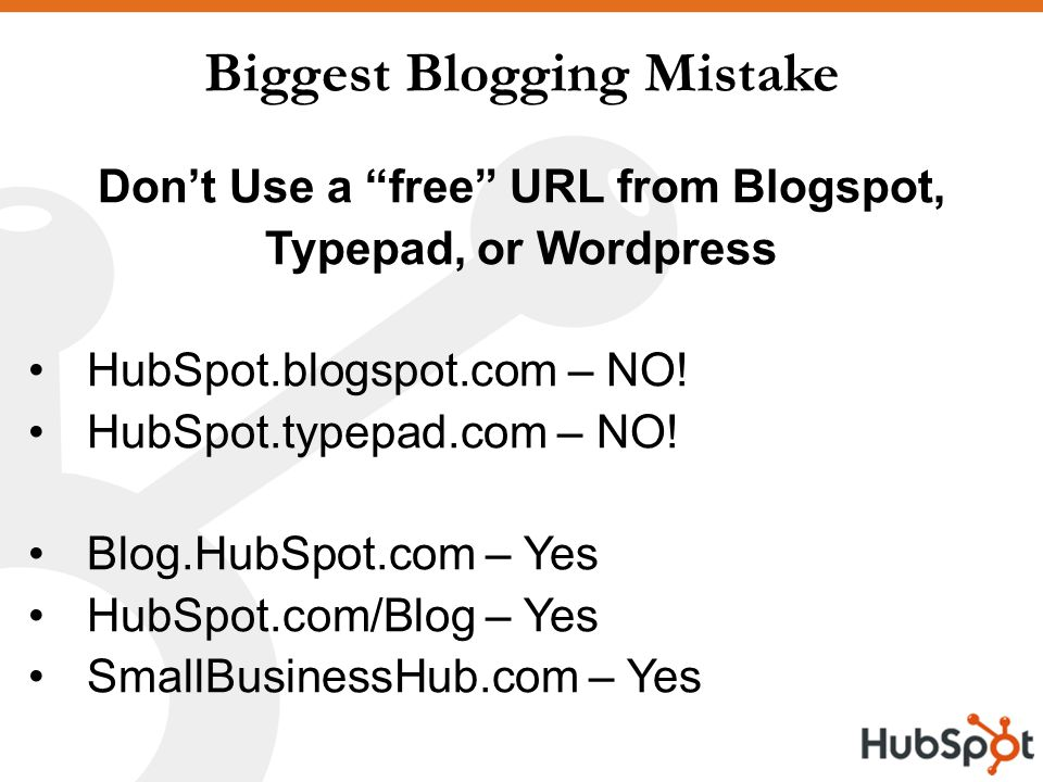 Biggest Blogging Mistake Don't Use a free URL from Blogspot, Typepad, or Wordpress HubSpot.blogspot.com – NO.