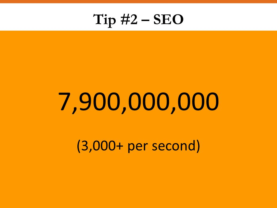 Tip #2 – SEO 7,900,000,000 (3,000+ per second)