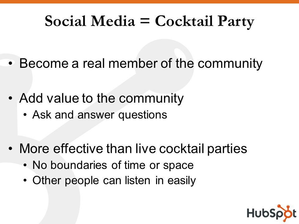 Social Media = Cocktail Party Become a real member of the community Add value to the community Ask and answer questions More effective than live cocktail parties No boundaries of time or space Other people can listen in easily