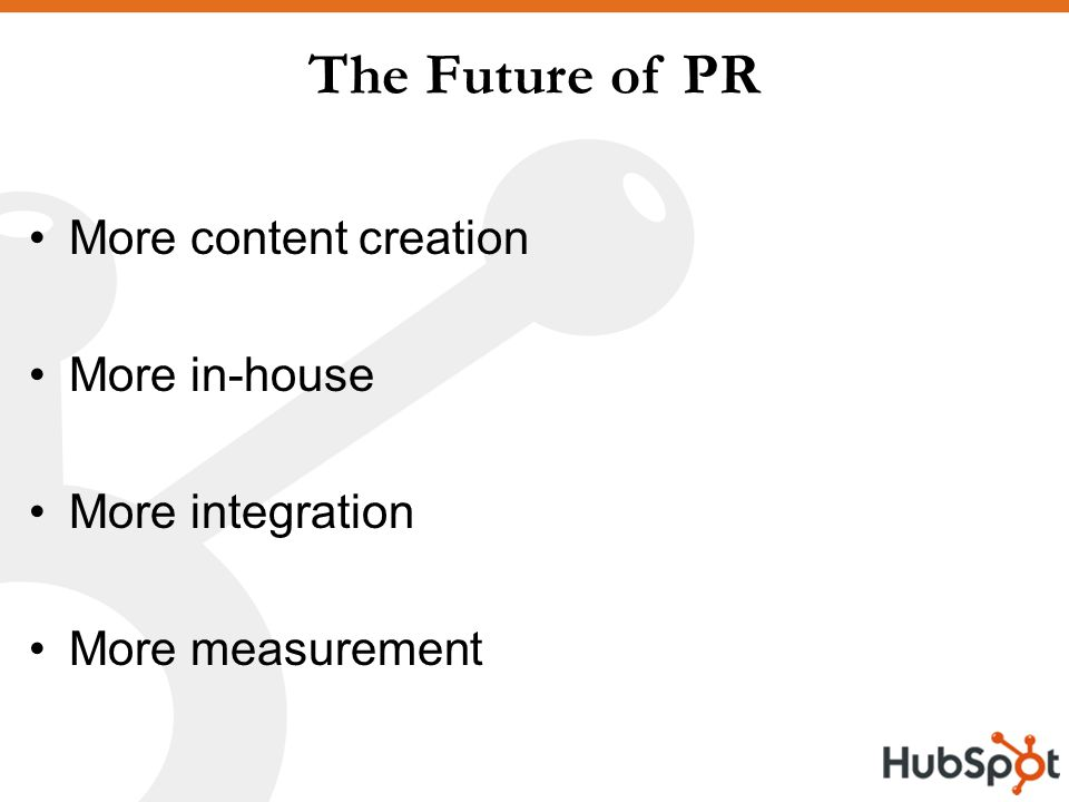 The Future of PR More content creation More in-house More integration More measurement