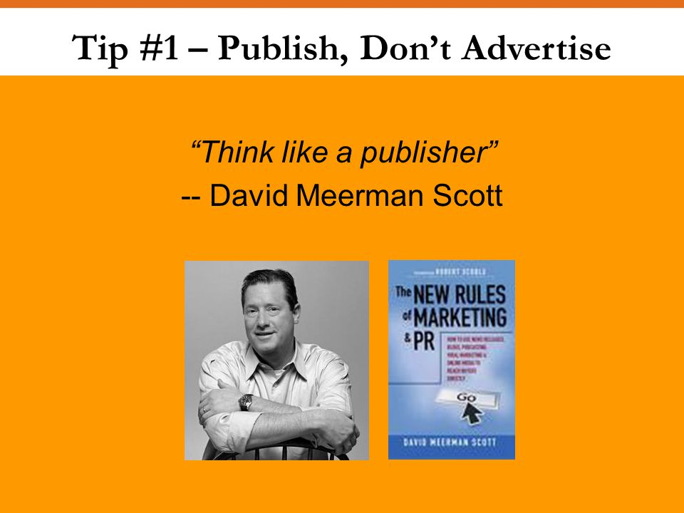 Tip #1 – Publish, Don't Advertise Think like a publisher -- David Meerman Scott