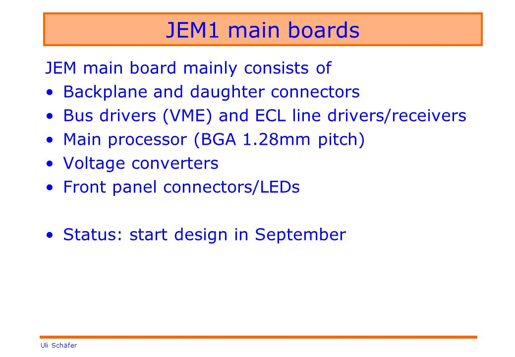 Uli Schäfer JEM1 main boards JEM main board mainly consists of Backplane and daughter connectors Bus drivers (VME) and ECL line drivers/receivers Main processor (BGA 1.28mm pitch) Voltage converters Front panel connectors/LEDs Status: start design in September