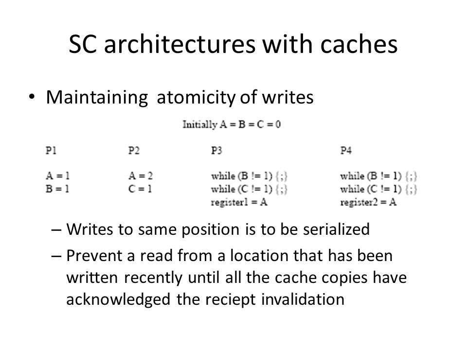 SC architectures with caches Maintaining atomicity of writes – Writes to same position is to be serialized – Prevent a read from a location that has been written recently until all the cache copies have acknowledged the reciept invalidation