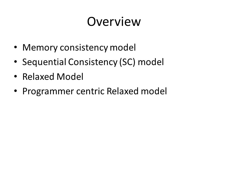 Overview Memory consistency model Sequential Consistency (SC) model Relaxed Model Programmer centric Relaxed model