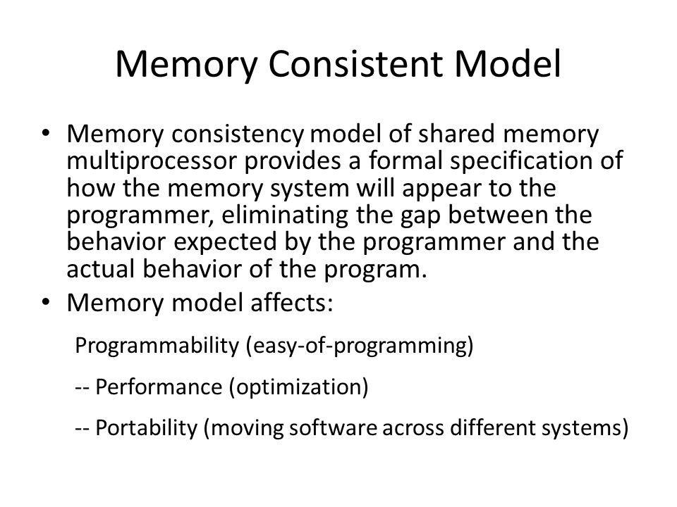 Memory Consistent Model Memory consistency model of shared memory multiprocessor provides a formal specification of how the memory system will appear to the programmer, eliminating the gap between the behavior expected by the programmer and the actual behavior of the program.