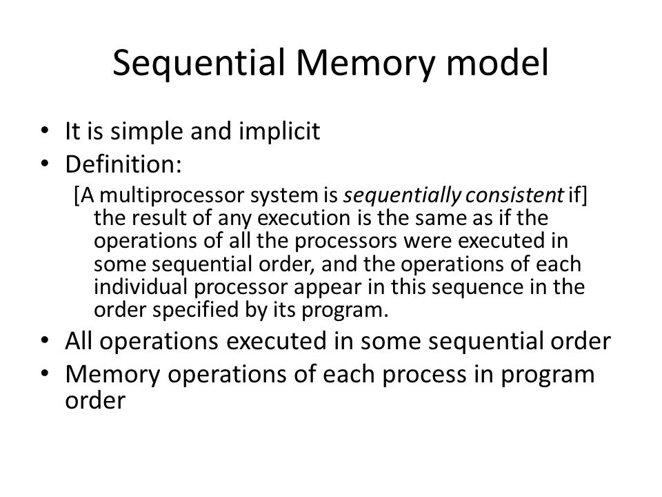 Sequential Memory model It is simple and implicit Definition: [A multiprocessor system is sequentially consistent if] the result of any execution is the same as if the operations of all the processors were executed in some sequential order, and the operations of each individual processor appear in this sequence in the order specified by its program.