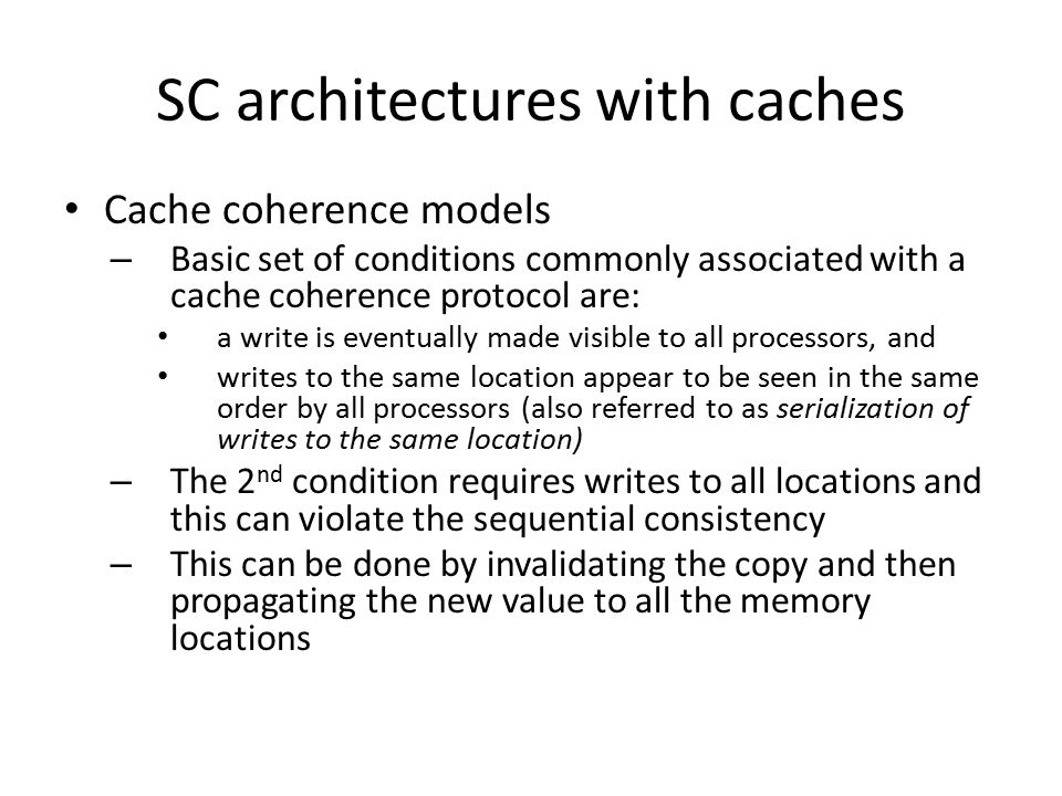 SC architectures with caches Cache coherence models – Basic set of conditions commonly associated with a cache coherence protocol are: a write is eventually made visible to all processors, and writes to the same location appear to be seen in the same order by all processors (also referred to as serialization of writes to the same location) – The 2 nd condition requires writes to all locations and this can violate the sequential consistency – This can be done by invalidating the copy and then propagating the new value to all the memory locations