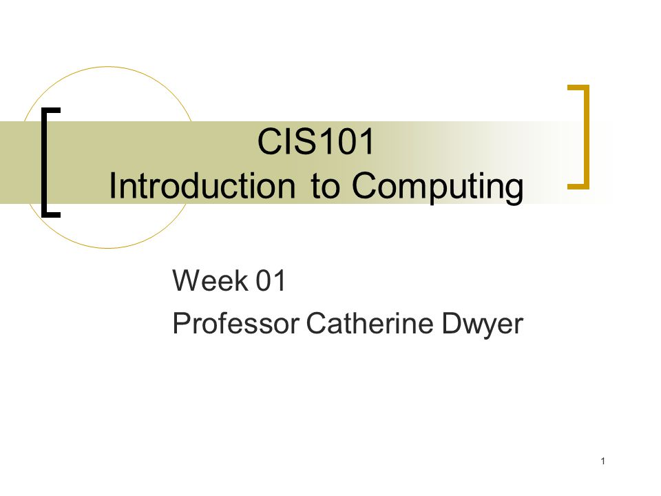 1 CIS101 Introduction to Computing Week 01 Professor Catherine Dwyer