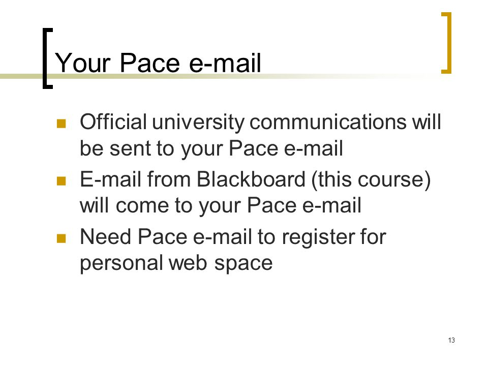 13 Your Pace  Official university communications will be sent to your Pace   from Blackboard (this course) will come to your Pace  Need Pace  to register for personal web space
