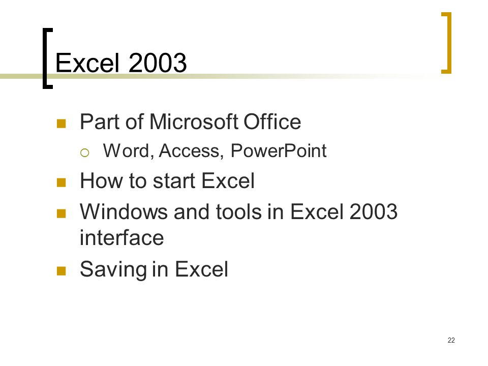 22 Excel 2003 Part of Microsoft Office  Word, Access, PowerPoint How to start Excel Windows and tools in Excel 2003 interface Saving in Excel