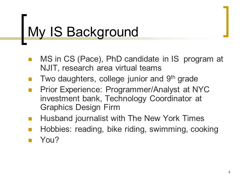 4 My IS Background MS in CS (Pace), PhD candidate in IS program at NJIT, research area virtual teams Two daughters, college junior and 9 th grade Prior Experience: Programmer/Analyst at NYC investment bank, Technology Coordinator at Graphics Design Firm Husband journalist with The New York Times Hobbies: reading, bike riding, swimming, cooking You