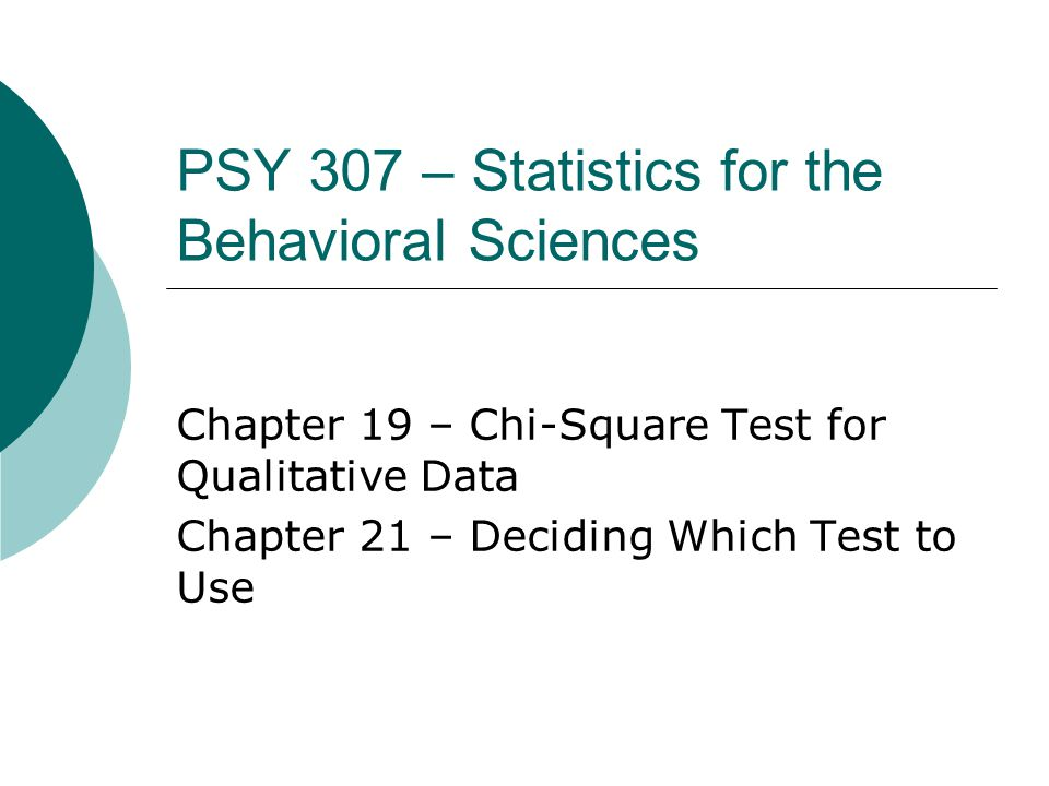 PSY 307 – Statistics for the Behavioral Sciences Chapter 19 – Chi-Square Test for Qualitative Data Chapter 21 – Deciding Which Test to Use