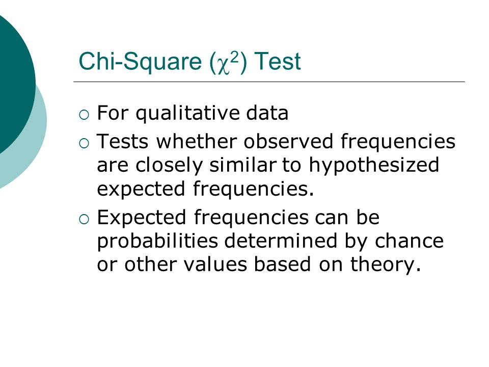 Chi-Square (  2 ) Test  For qualitative data  Tests whether observed frequencies are closely similar to hypothesized expected frequencies.