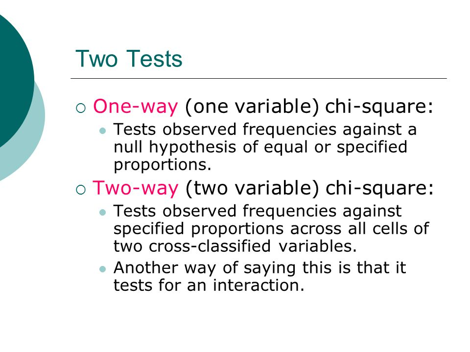 Two Tests  One-way (one variable) chi-square: Tests observed frequencies against a null hypothesis of equal or specified proportions.