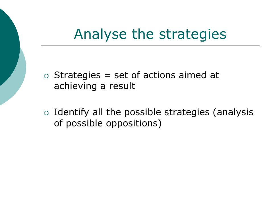 Analyse the strategies  Strategies = set of actions aimed at achieving a result  Identify all the possible strategies (analysis of possible oppositions)