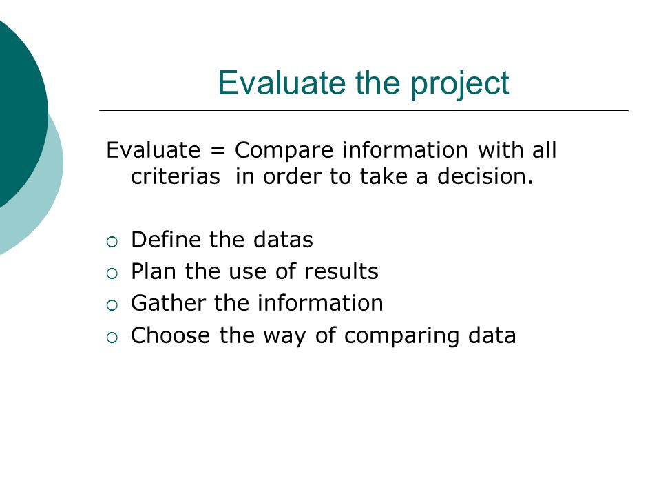 Evaluate the project Evaluate = Compare information with all criterias in order to take a decision.