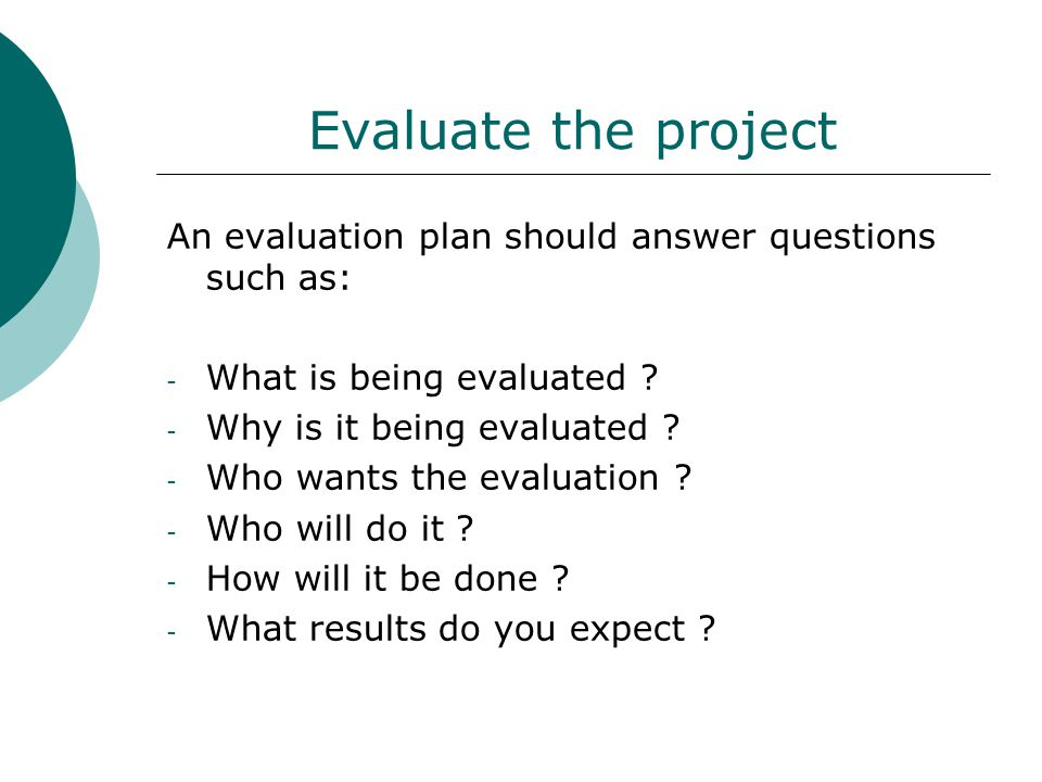 Evaluate the project An evaluation plan should answer questions such as: - What is being evaluated .