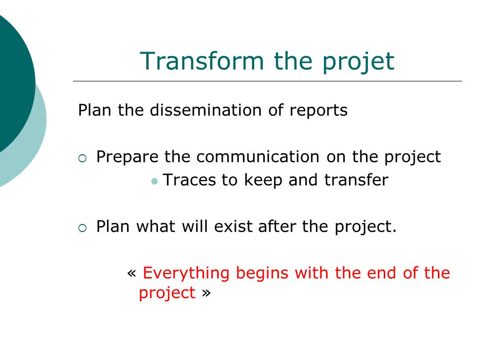 Transform the projet Plan the dissemination of reports  Prepare the communication on the project Traces to keep and transfer  Plan what will exist after the project.