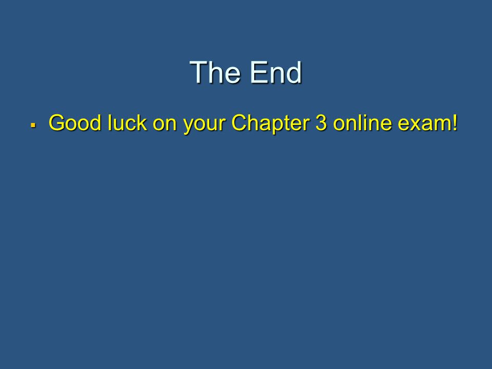 The End  Good luck on your Chapter 3 online exam!
