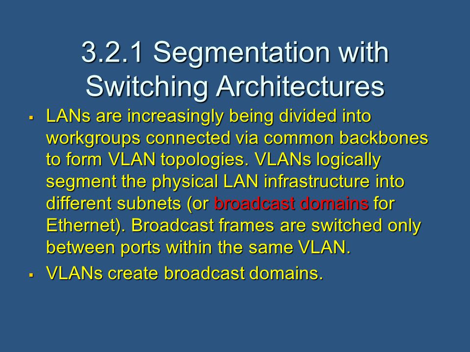 3.2.1 Segmentation with Switching Architectures  LANs are increasingly being divided into workgroups connected via common backbones to form VLAN topologies.