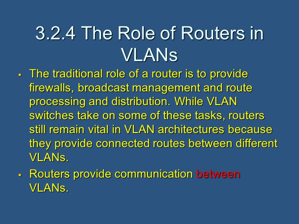 3.2.4 The Role of Routers in VLANs  The traditional role of a router is to provide firewalls, broadcast management and route processing and distribution.