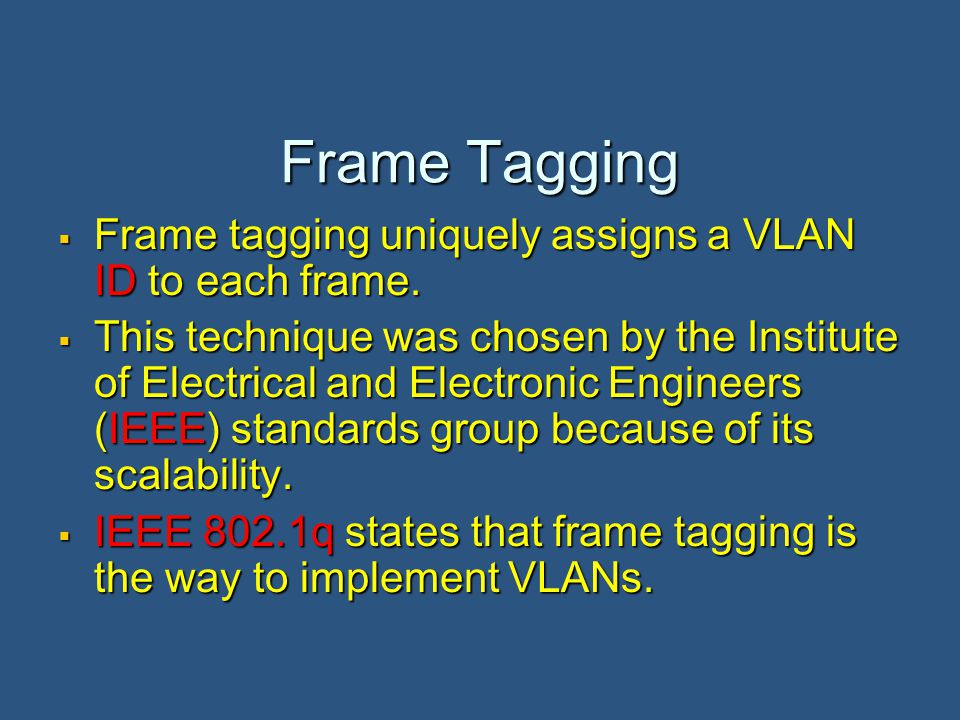 Frame Tagging  Frame tagging uniquely assigns a VLAN ID to each frame.