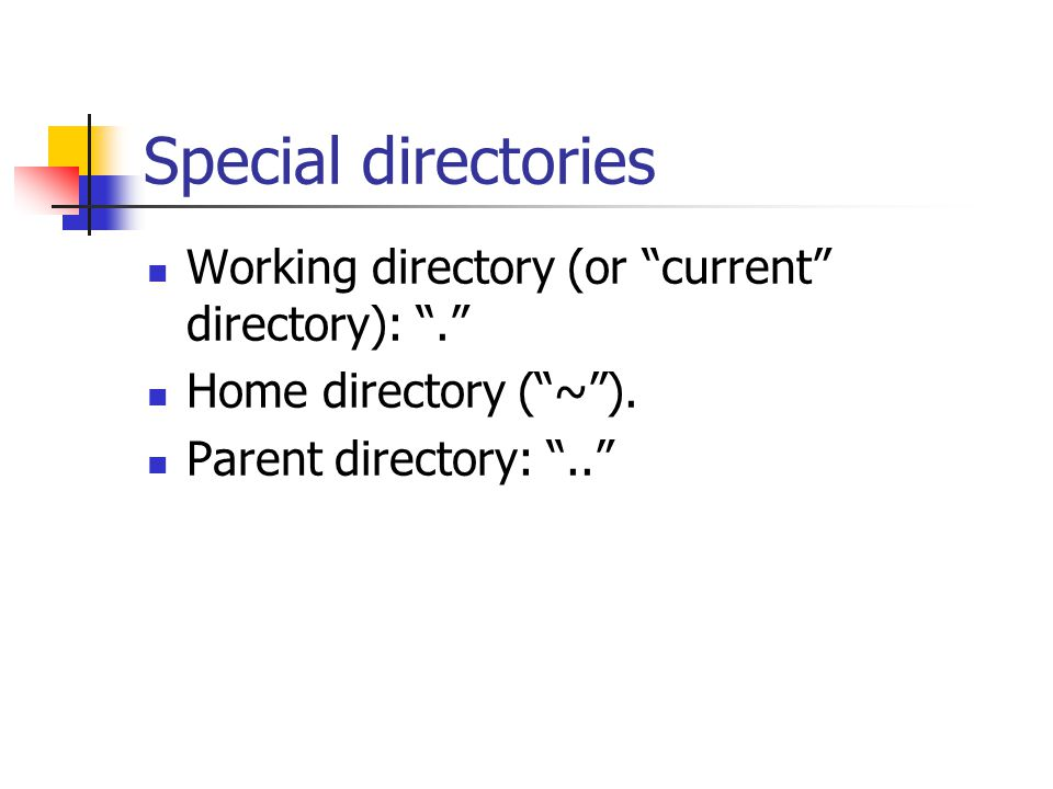 Special directories Working directory (or current directory): . Home directory ( ~ ).