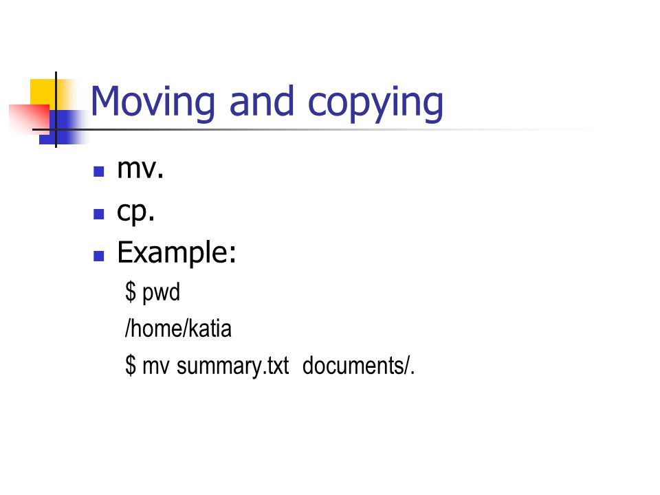 Moving and copying mv. cp. Example: $ pwd /home/katia $ mv summary.txt documents/.