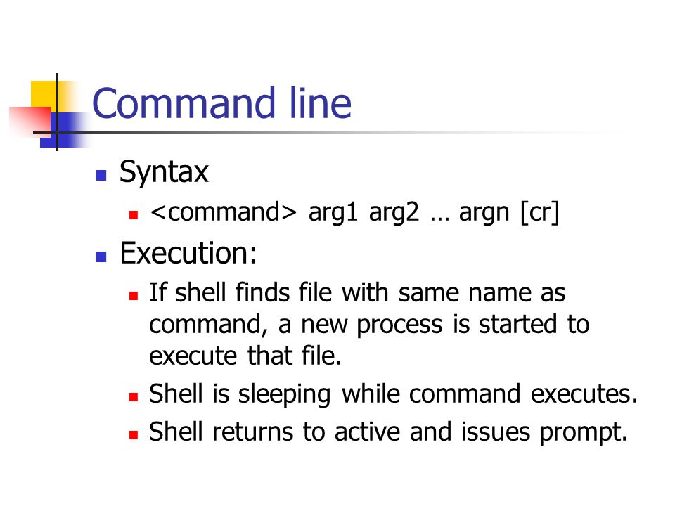 Command line Syntax arg1 arg2 … argn [cr] Execution: If shell finds file with same name as command, a new process is started to execute that file.