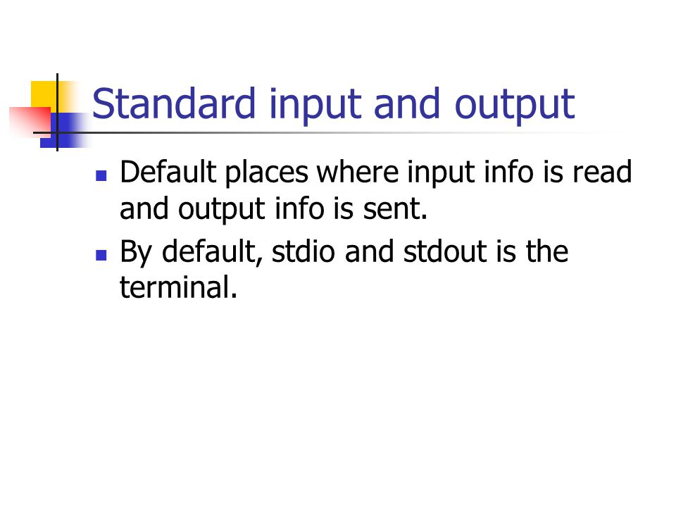 Standard input and output Default places where input info is read and output info is sent.