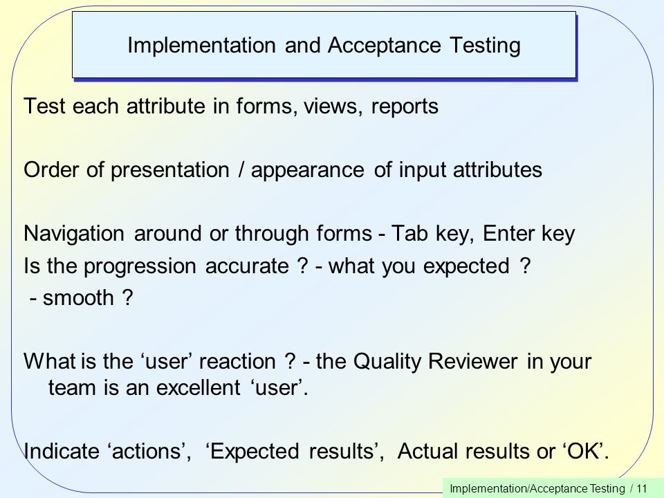 Implementation/Acceptance Testing / 11 Implementation and Acceptance Testing Test each attribute in forms, views, reports Order of presentation / appearance of input attributes Navigation around or through forms - Tab key, Enter key Is the progression accurate .