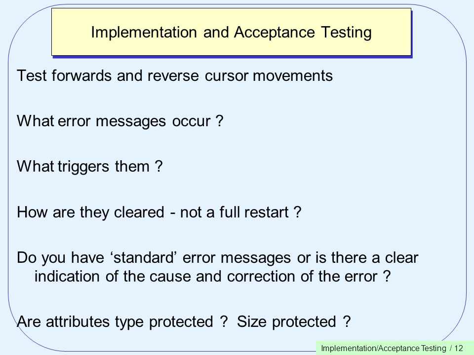 Implementation/Acceptance Testing / 12 Implementation and Acceptance Testing Test forwards and reverse cursor movements What error messages occur .