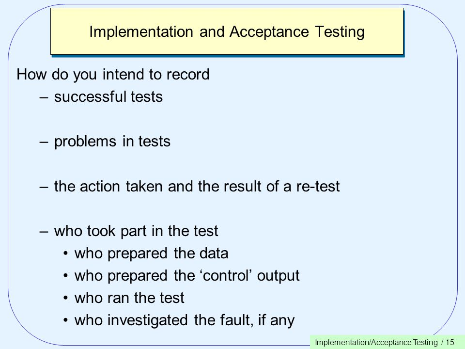 Implementation/Acceptance Testing / 15 Implementation and Acceptance Testing How do you intend to record –successful tests –problems in tests –the action taken and the result of a re-test –who took part in the test who prepared the data who prepared the 'control' output who ran the test who investigated the fault, if any