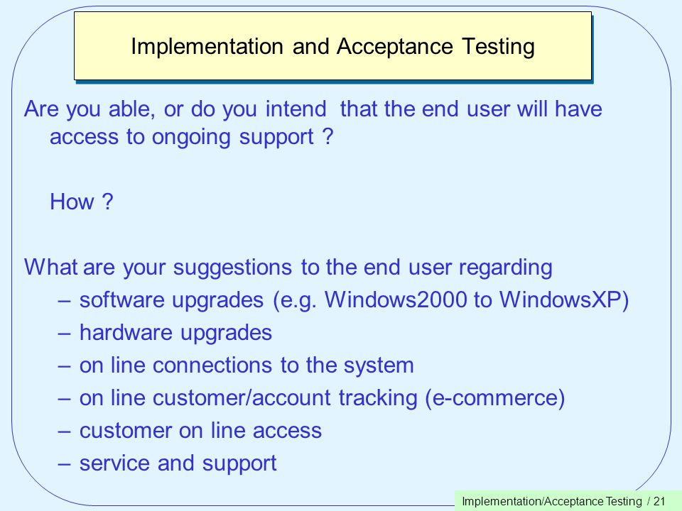 Implementation/Acceptance Testing / 21 Implementation and Acceptance Testing Are you able, or do you intend that the end user will have access to ongoing support .