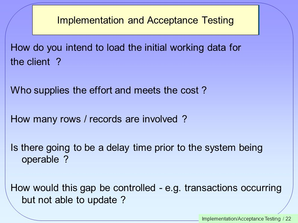 Implementation/Acceptance Testing / 22 Implementation and Acceptance Testing How do you intend to load the initial working data for the client .