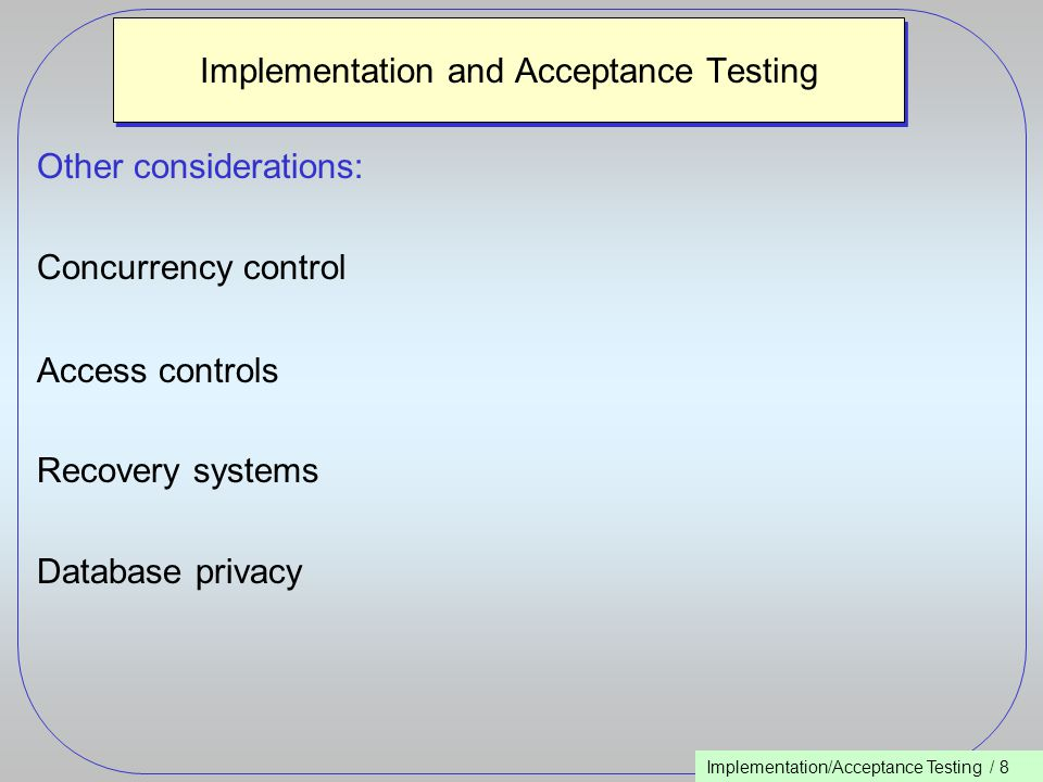 Implementation/Acceptance Testing / 8 Implementation and Acceptance Testing Other considerations: Concurrency control Access controls Recovery systems Database privacy
