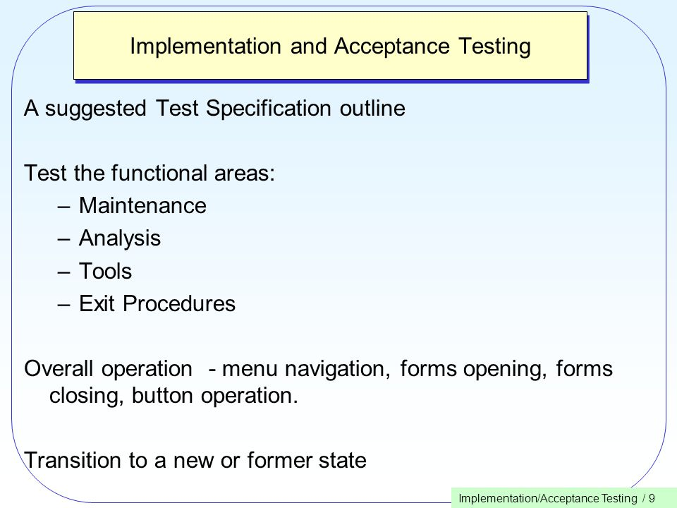 Implementation/Acceptance Testing / 9 Implementation and Acceptance Testing A suggested Test Specification outline Test the functional areas: –Maintenance –Analysis –Tools –Exit Procedures Overall operation - menu navigation, forms opening, forms closing, button operation.