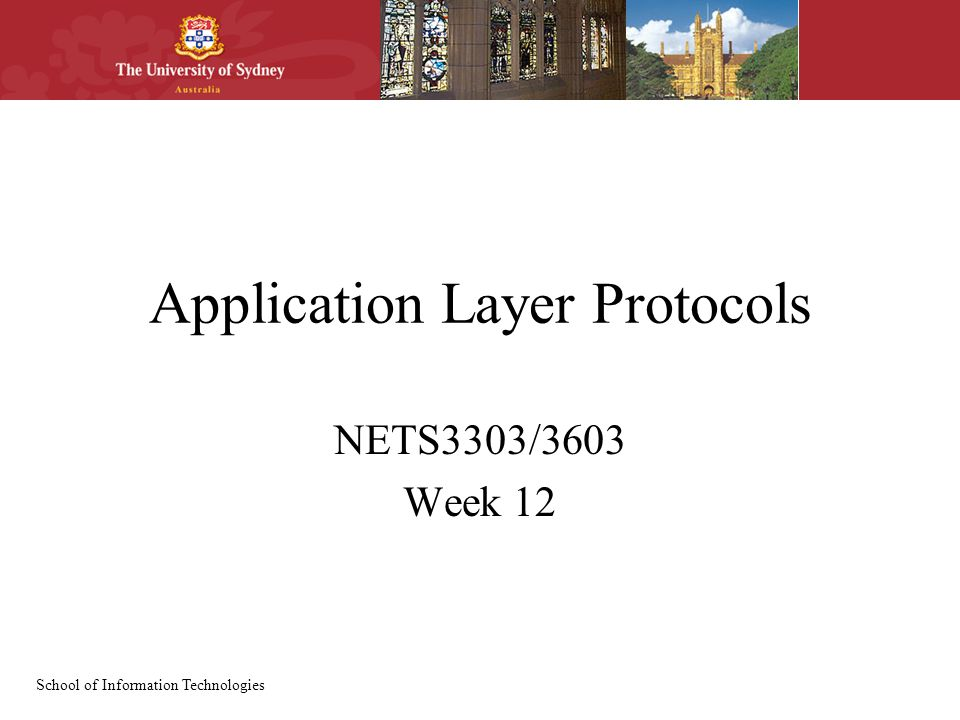 School of Information Technologies Application Layer Protocols NETS3303/3603 Week 12