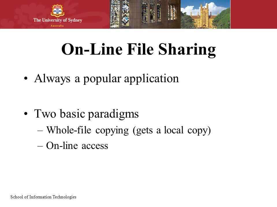 School of Information Technologies On-Line File Sharing Always a popular application Two basic paradigms –Whole-file copying (gets a local copy) –On-line access
