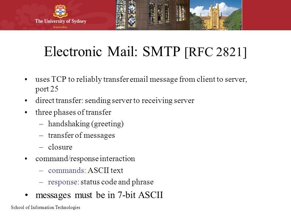 School of Information Technologies Electronic Mail: SMTP [RFC 2821] uses TCP to reliably transfer  message from client to server, port 25 direct transfer: sending server to receiving server three phases of transfer –handshaking (greeting) –transfer of messages –closure command/response interaction –commands: ASCII text –response: status code and phrase messages must be in 7-bit ASCII