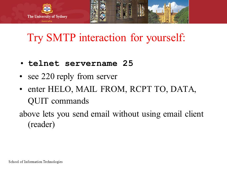 School of Information Technologies Try SMTP interaction for yourself: telnet servername 25 see 220 reply from server enter HELO, MAIL FROM, RCPT TO, DATA, QUIT commands above lets you send  without using  client (reader)