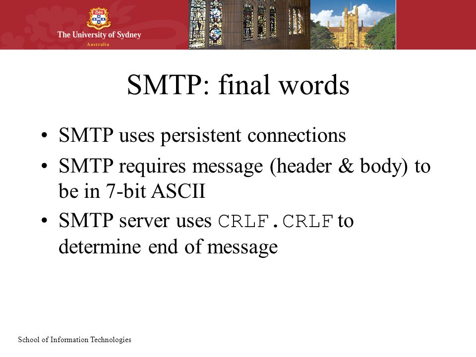 School of Information Technologies SMTP: final words SMTP uses persistent connections SMTP requires message (header & body) to be in 7-bit ASCII SMTP server uses CRLF.CRLF to determine end of message