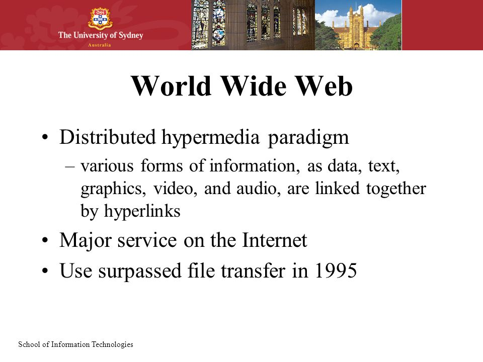 School of Information Technologies World Wide Web Distributed hypermedia paradigm –various forms of information, as data, text, graphics, video, and audio, are linked together by hyperlinks Major service on the Internet Use surpassed file transfer in 1995