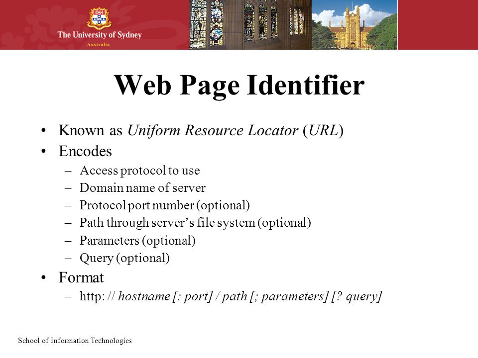 School of Information Technologies Web Page Identifier Known as Uniform Resource Locator (URL) Encodes –Access protocol to use –Domain name of server –Protocol port number (optional) –Path through server's file system (optional) –Parameters (optional) –Query (optional) Format –http: // hostname [: port] / path [; parameters] [.