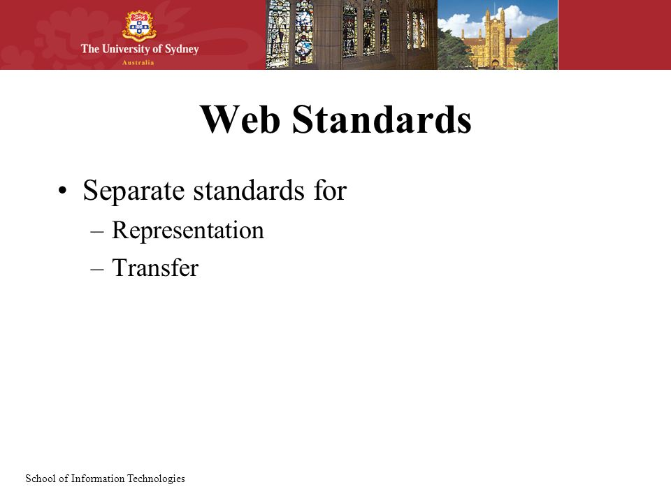 School of Information Technologies Web Standards Separate standards for –Representation –Transfer