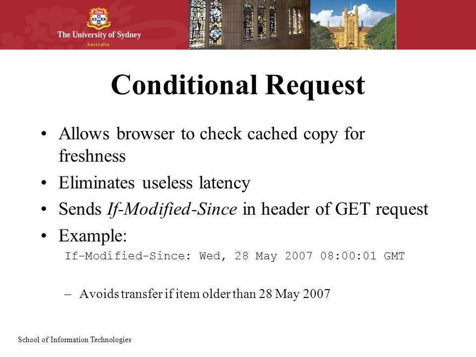 Conditional Request Allows browser to check cached copy for freshness Eliminates useless latency Sends If-Modified-Since in header of GET request Example: If-Modified-Since: Wed, 28 May :00:01 GMT –Avoids transfer if item older than 28 May 2007