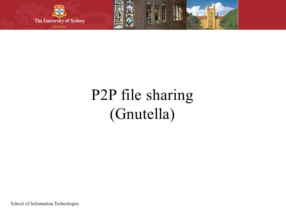 School of Information Technologies P2P file sharing (Gnutella)