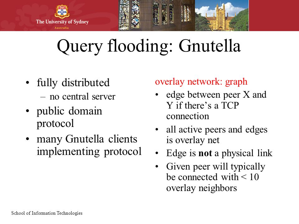 School of Information Technologies Query flooding: Gnutella fully distributed –no central server public domain protocol many Gnutella clients implementing protocol overlay network: graph edge between peer X and Y if there's a TCP connection all active peers and edges is overlay net Edge is not a physical link Given peer will typically be connected with < 10 overlay neighbors