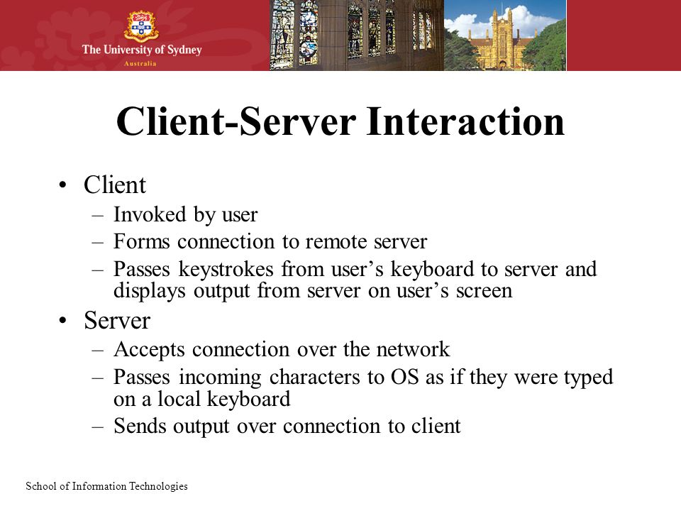 School of Information Technologies Client-Server Interaction Client –Invoked by user –Forms connection to remote server –Passes keystrokes from user's keyboard to server and displays output from server on user's screen Server –Accepts connection over the network –Passes incoming characters to OS as if they were typed on a local keyboard –Sends output over connection to client