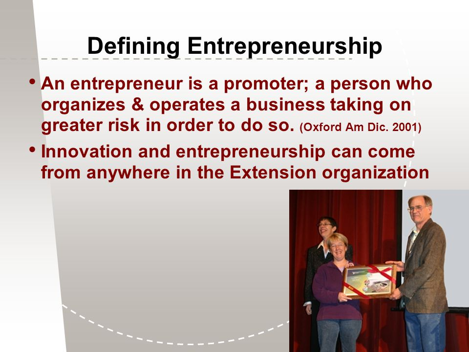 Defining Entrepreneurship An entrepreneur is a promoter; a person who organizes & operates a business taking on greater risk in order to do so.